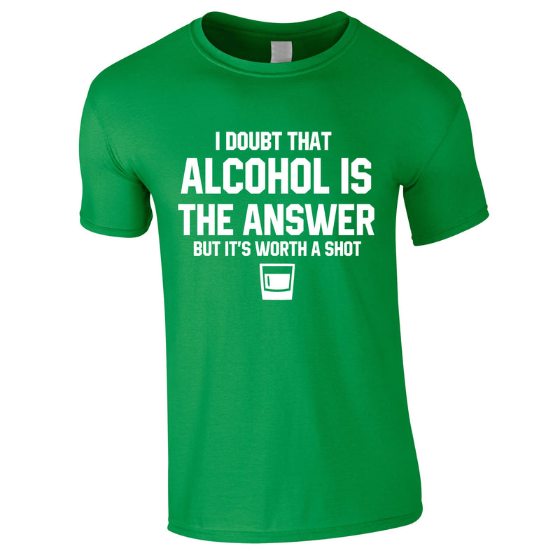 I Doubt That Alcohol Is The Answer But It's Worth A Shot Tee In Green