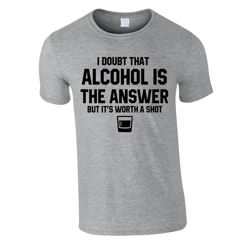 I Doubt That Alcohol Is The Answer But It's Worth A Shot Tee In Grey