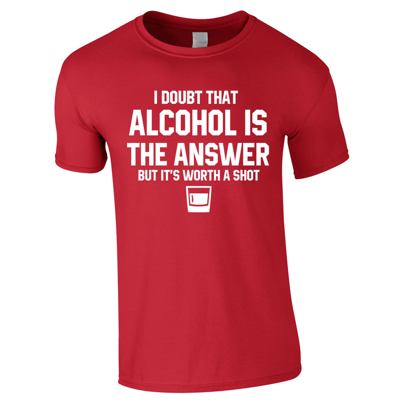 I Doubt That Alcohol Is The Answer But It's Worth A Shot Tee In Red