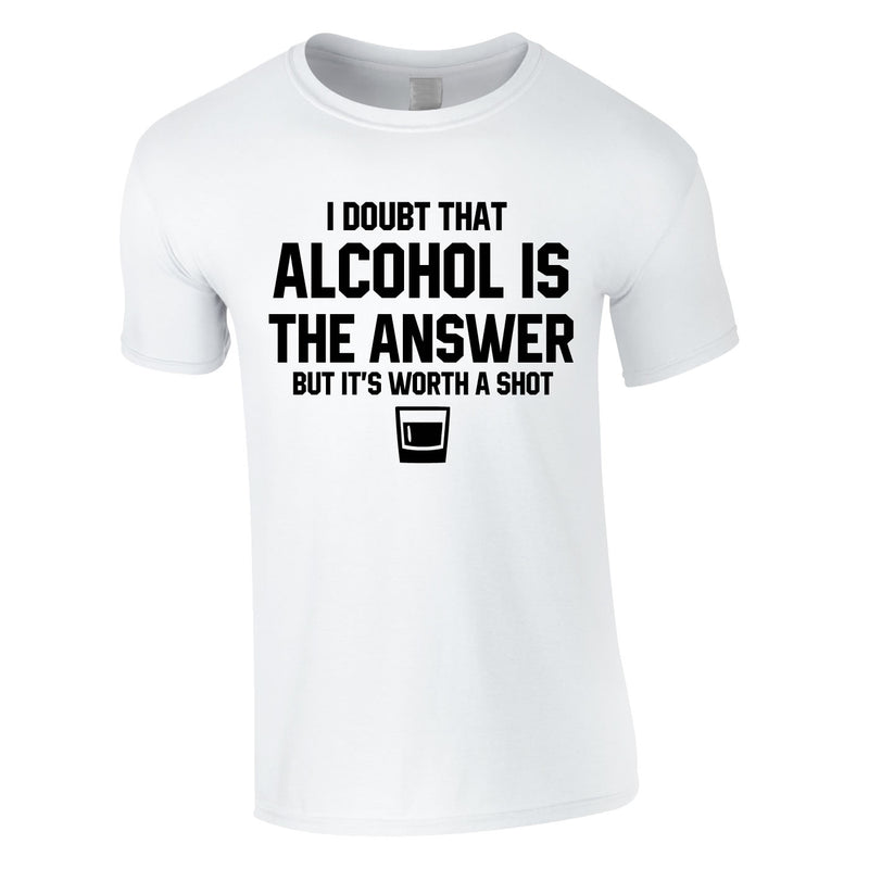 I Doubt That Alcohol Is The Answer But It's Worth A Shot Tee In White