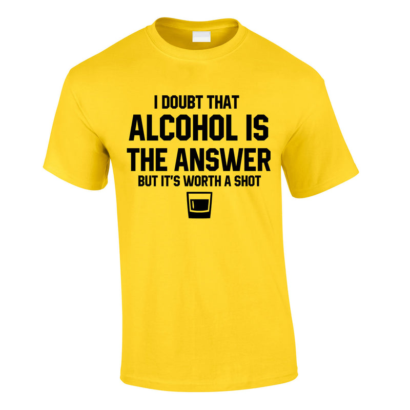 I Doubt That Alcohol Is The Answer But It's Worth A Shot Tee In Yellow