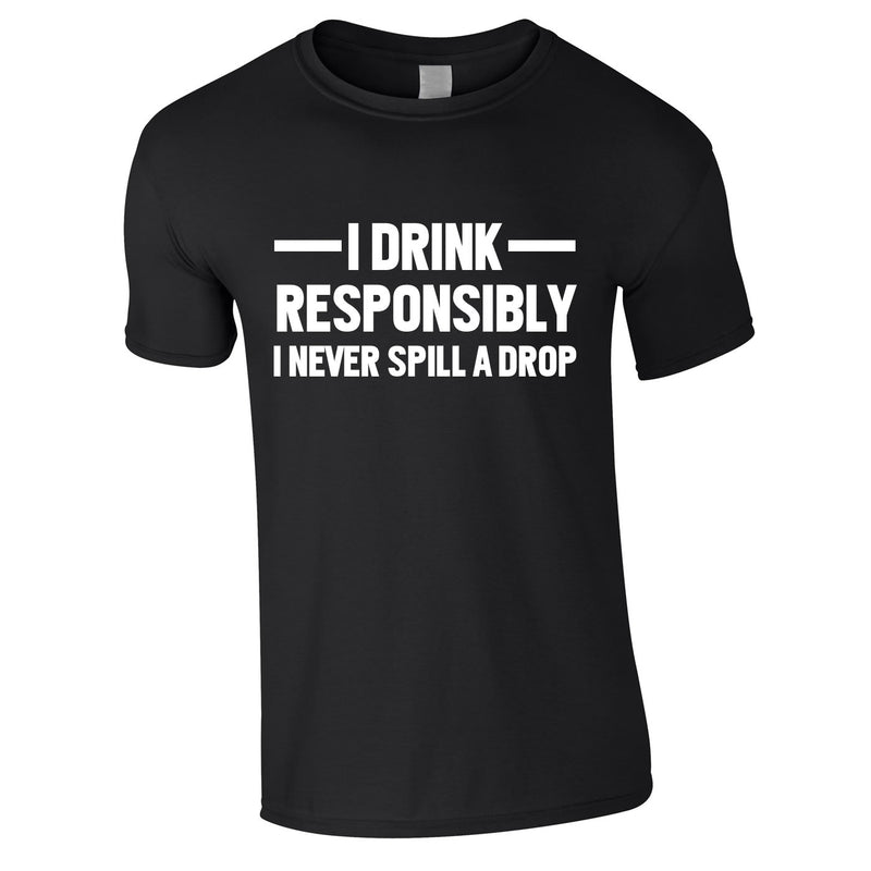I Drink Responsibly - I Never Spill A Drop Tee In Black