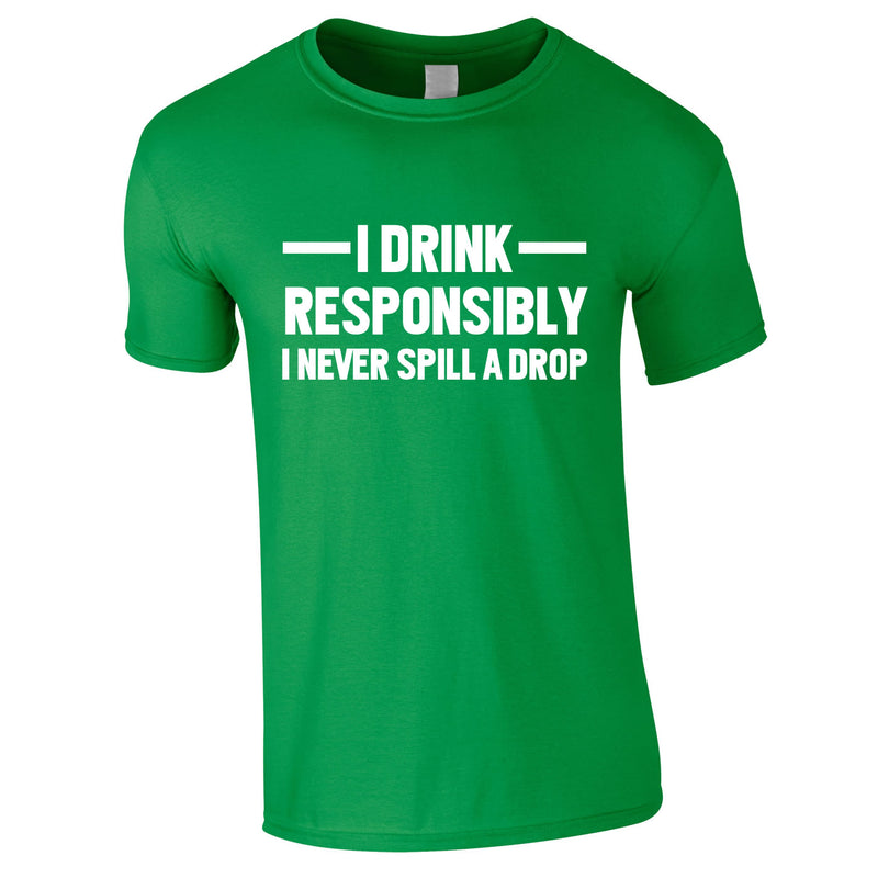 I Drink Responsibly - I Never Spill A Drop Tee In Green