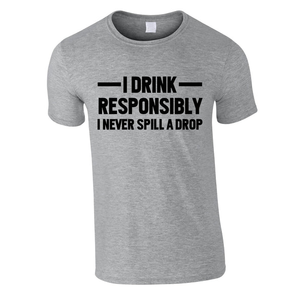 I Drink Responsibly - I Never Spill A Drop Tee In Grey