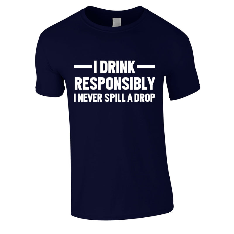 I Drink Responsibly - I Never Spill A Drop Tee In Navy