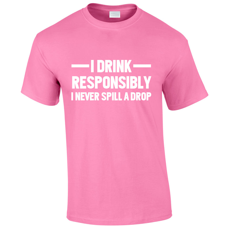 I Drink Responsibly - I Never Spill A Drop Tee In Pink