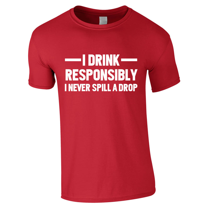 I Drink Responsibly - I Never Spill A Drop Tee In Red