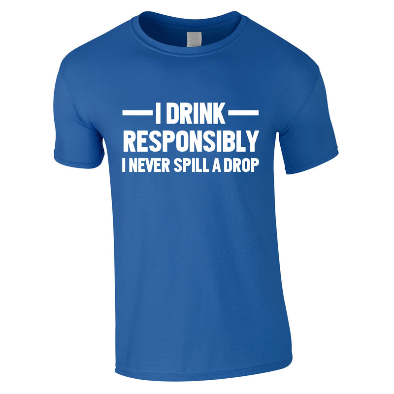 I Drink Responsibly - I Never Spill A Drop Tee In Royal