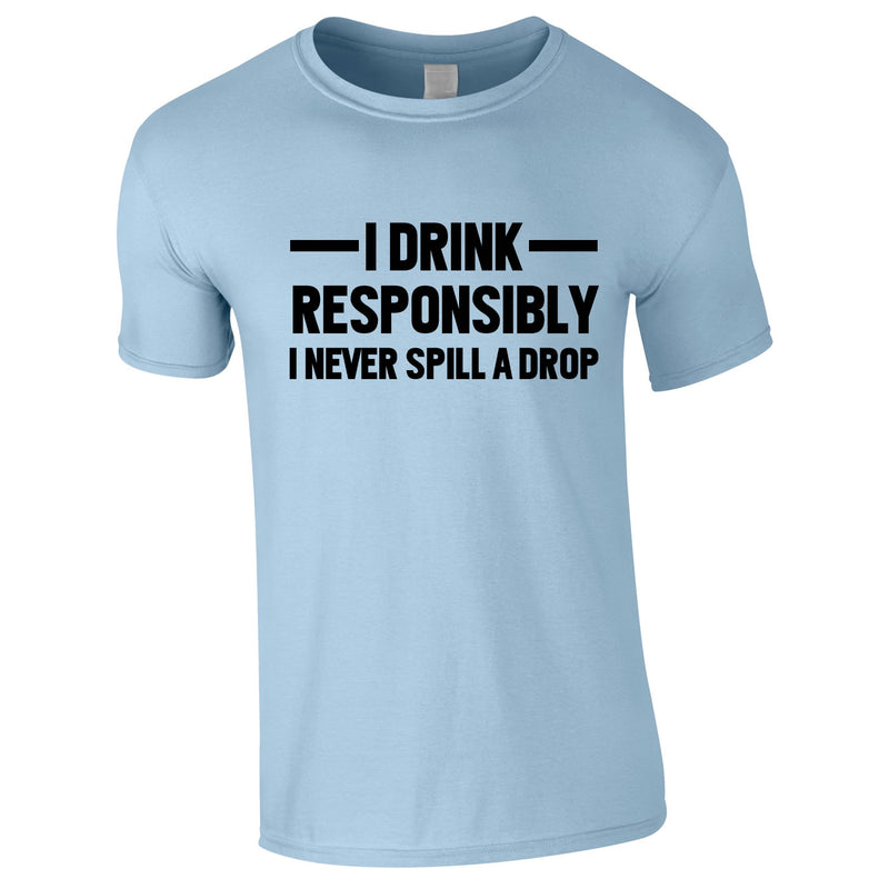 I Drink Responsibly - I Never Spill A Drop Tee In Sky