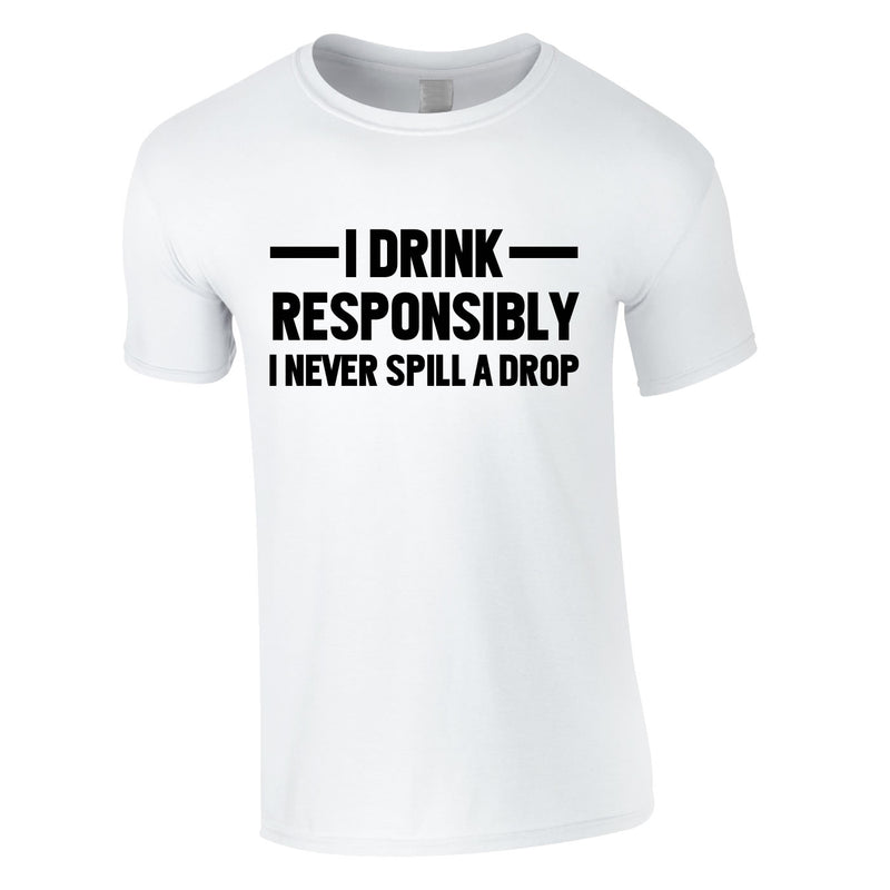 I Drink Responsibly - I Never Spill A Drop Tee