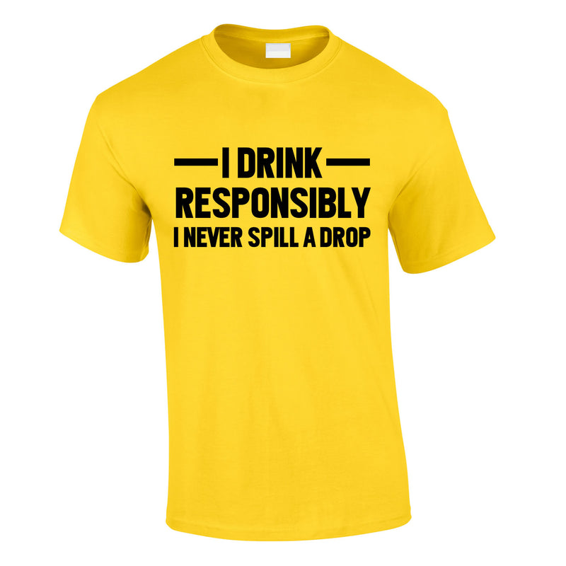 I Drink Responsibly - I Never Spill A Drop Tee In Yellow