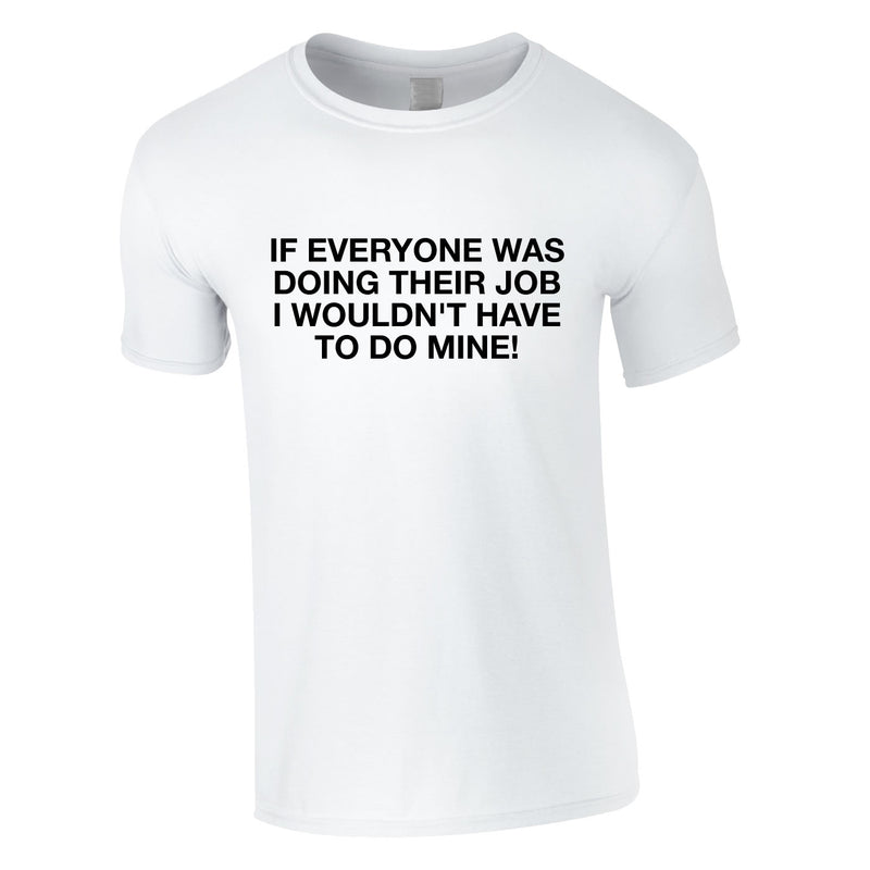 If Everyone Was Doing Their Job I Wouldn't Have To Do Mine Tee In White