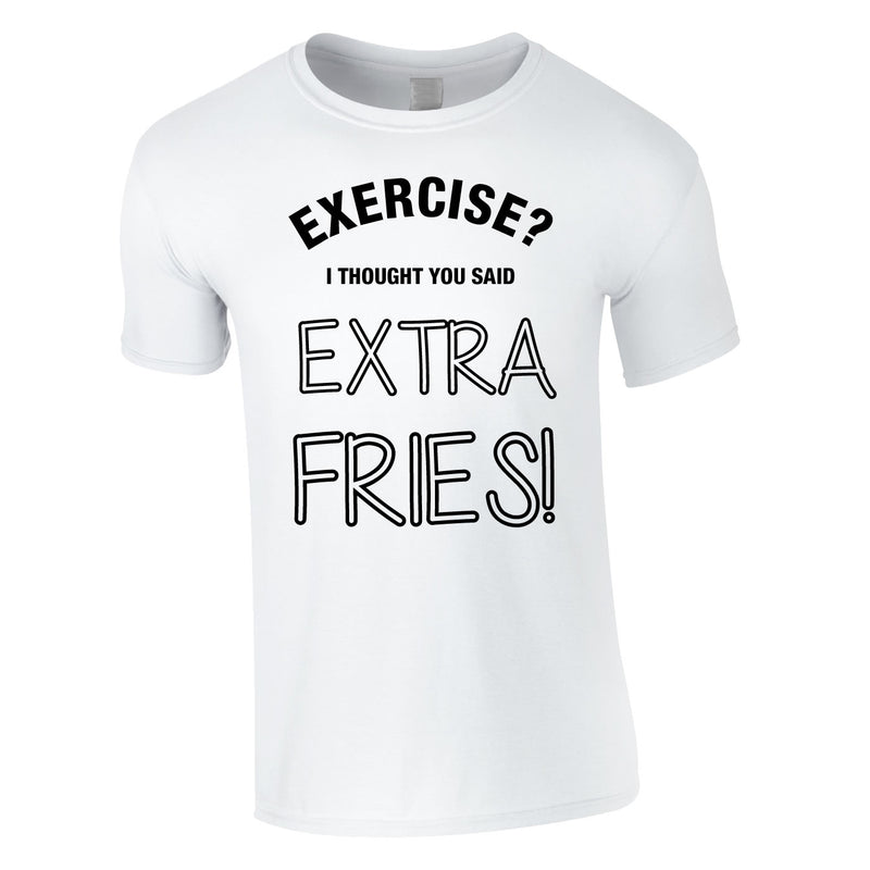 Exercise? I Thought You Said Extra Fries Tee In White