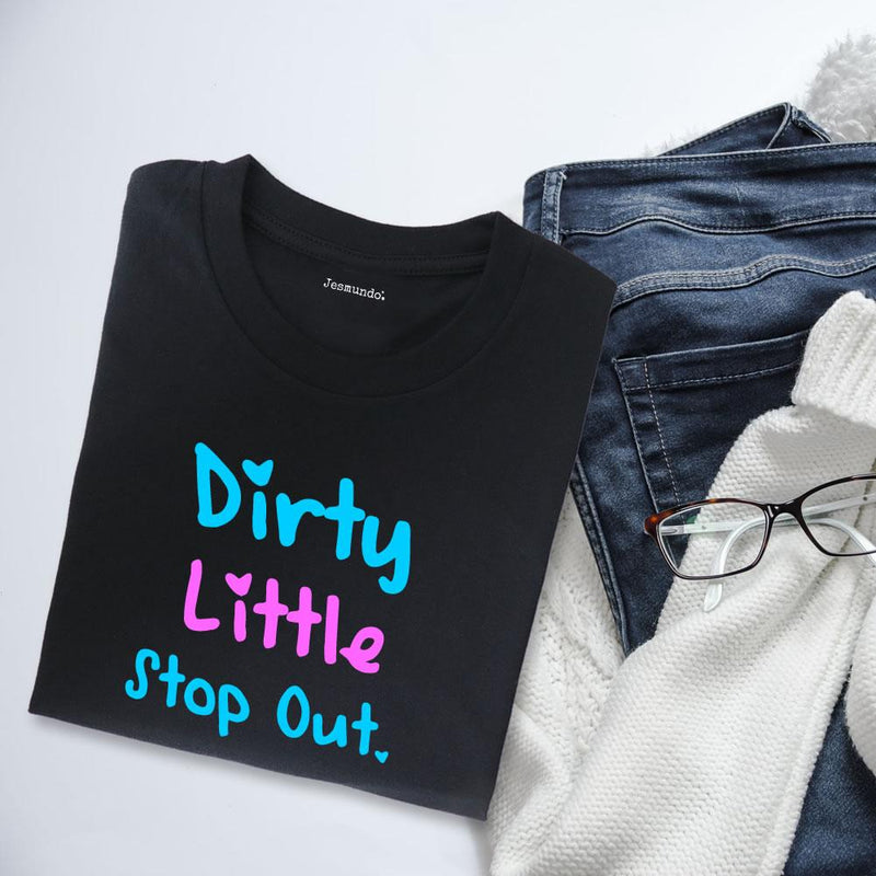 Dirty Little Stop Out T Shirt For Going Out
