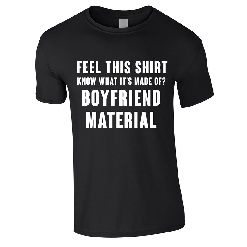 Feel This Shirt - Know What It's Made Of? Boyfriend Material Tee In Black