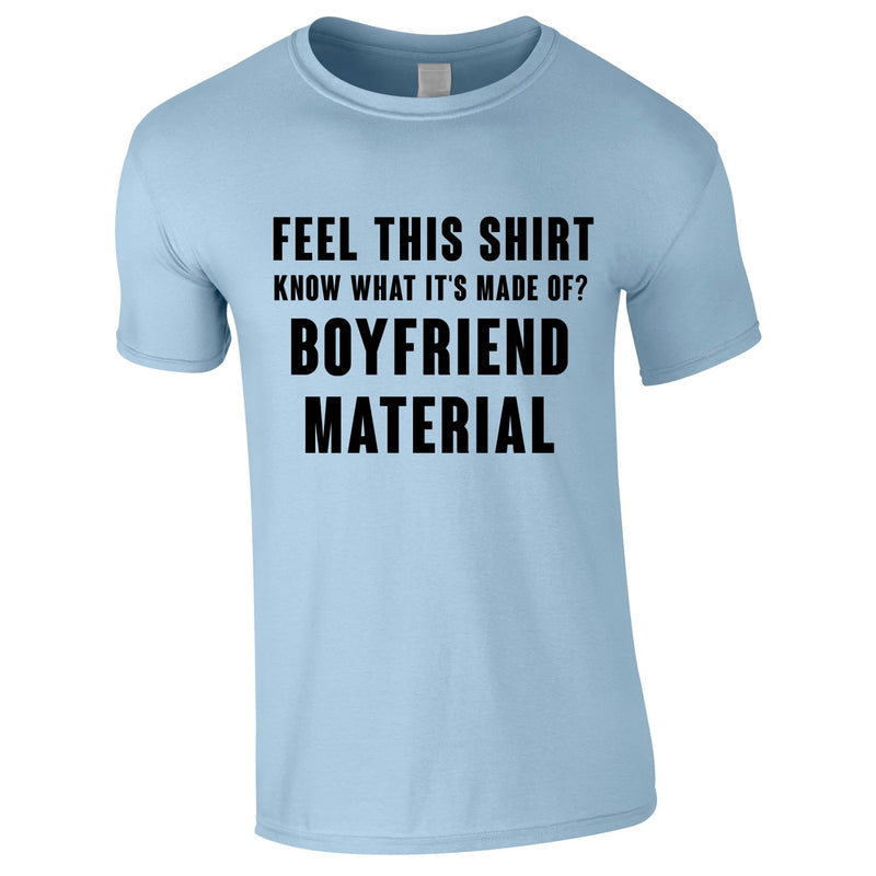 Feel This Shirt - Know What It's Made Of? Boyfriend Material Tee In Sky