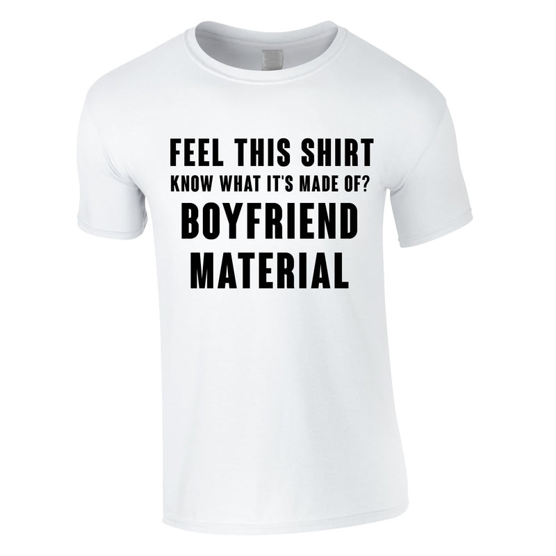 Feel This Shirt - Know What It's Made Of? Boyfriend Material Tee In White