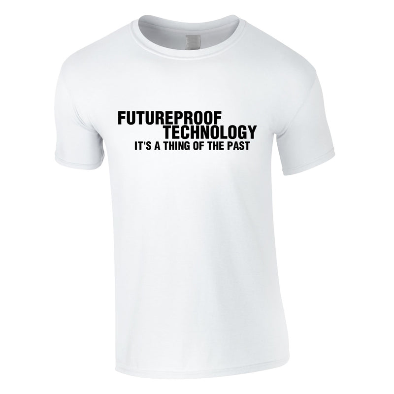 Futureproof Technology Is A Thing Of The Past Tee In White