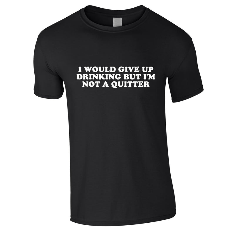 I Would Give Up Drinking But I'm Not A Quitter Tee In Black