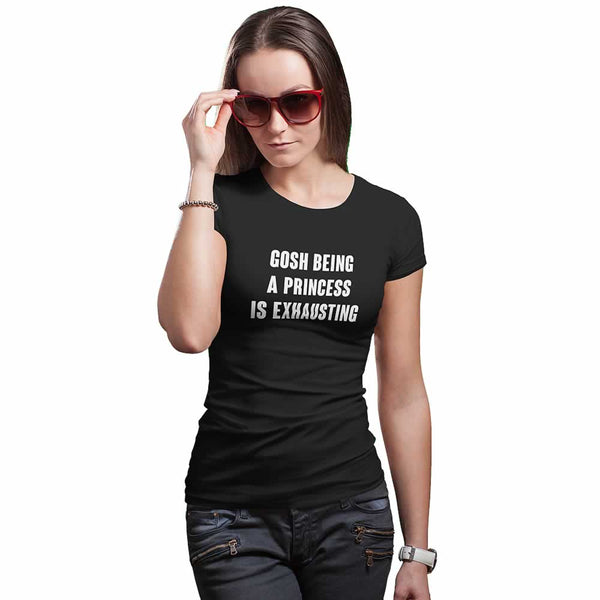 Gosh Being A Princess Is So Exhausting T Shirt For Women