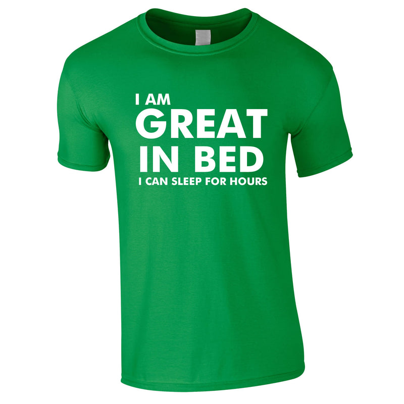 I Am Great In Bed I Can Sleep For Hours Tee In Green
