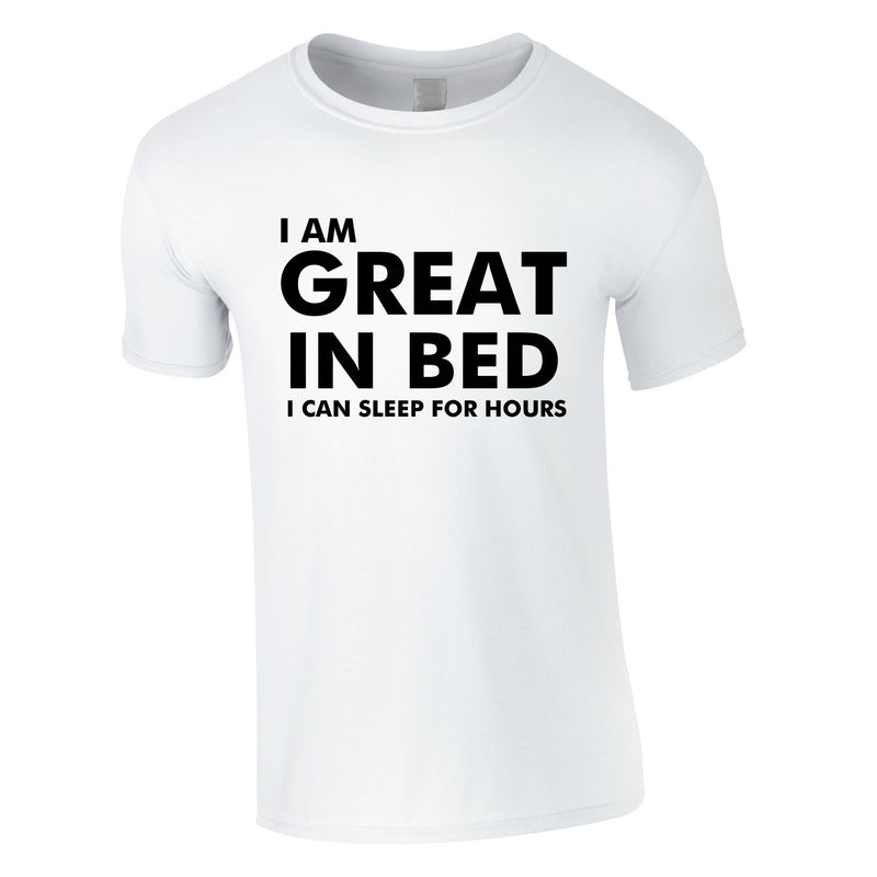 I Am Great In Bed I Can Sleep For Hours Tee In White