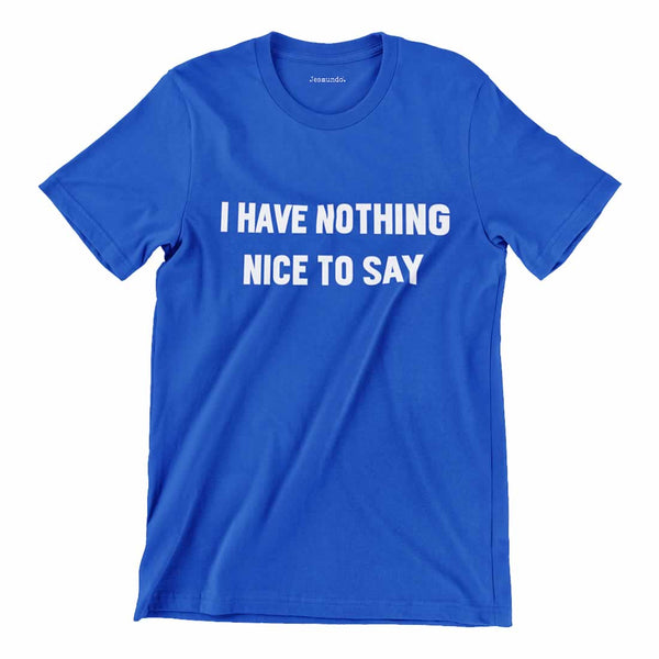 I Have Nothing Nice To Say T Shirt