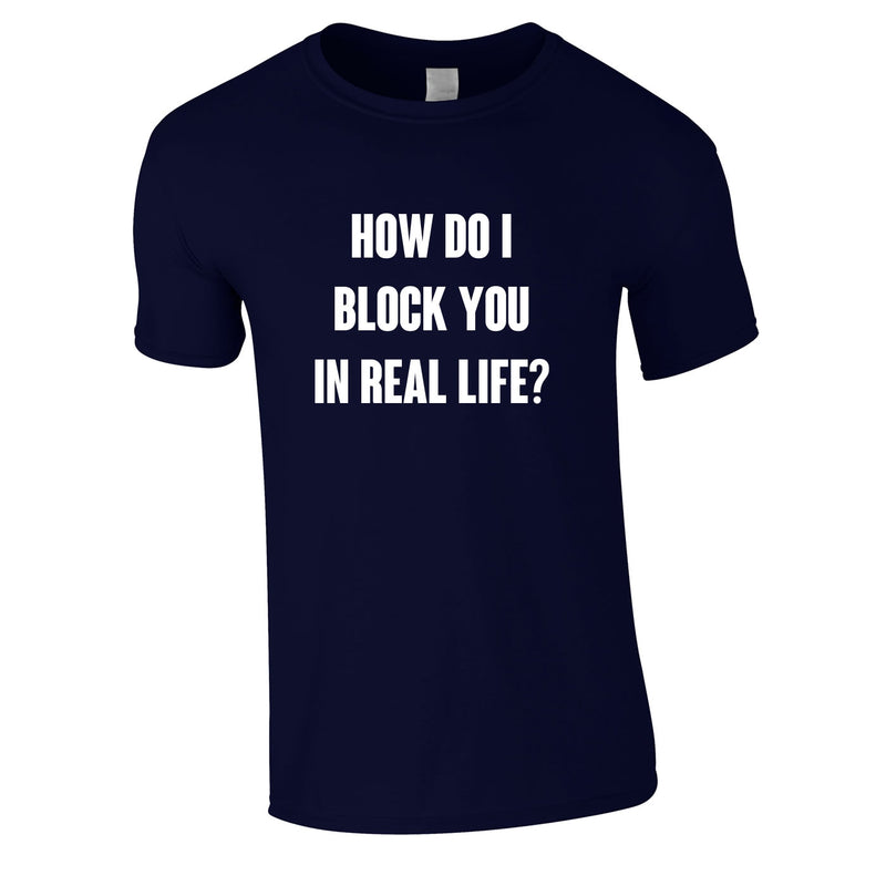 How Do I Block You In Real Life Tee In Navy