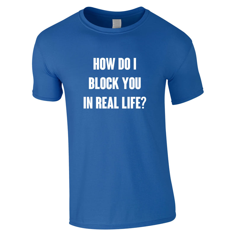 How Do I Block You In Real Life Tee In Royal