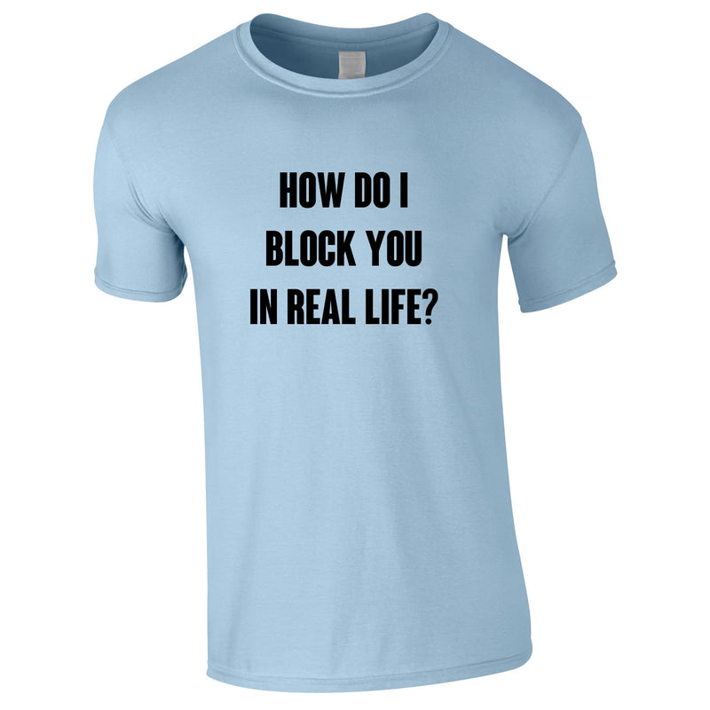 How Do I Block You In Real Life Tee In Sky