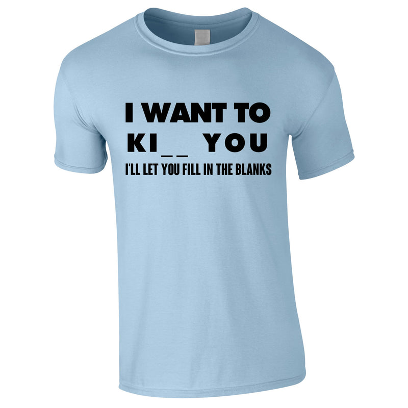I Want To K You Fill In The Blanks Tee In Sky
