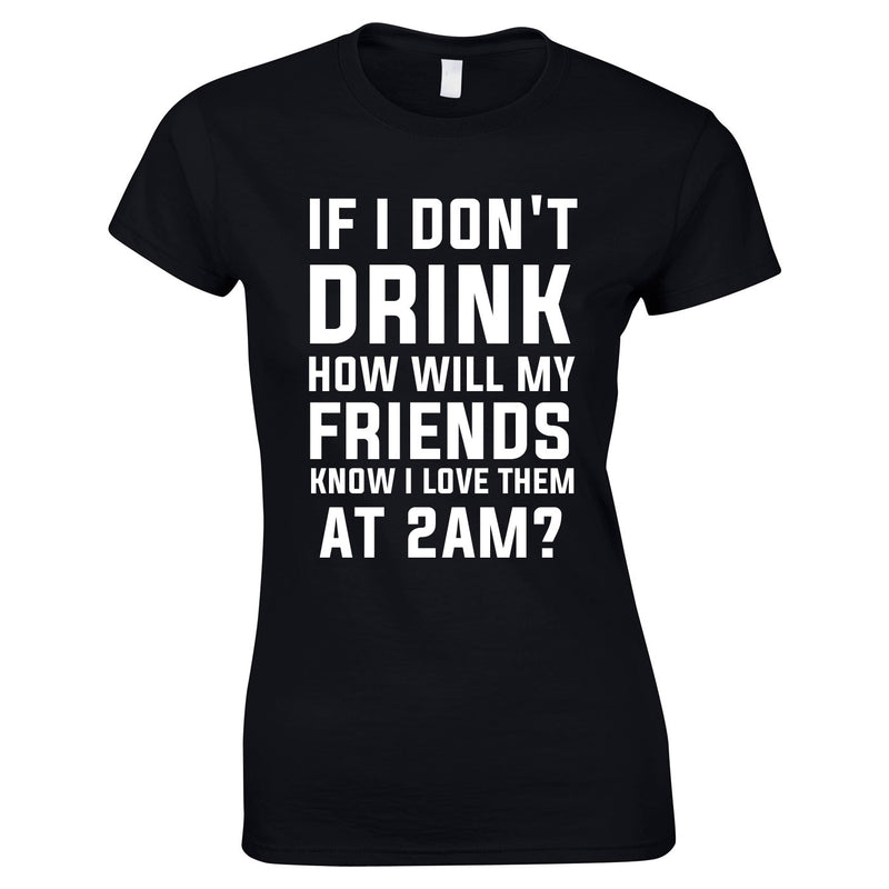 If I Don't Drink How Will My Friends Know I Love Them At 2AM Top In Black