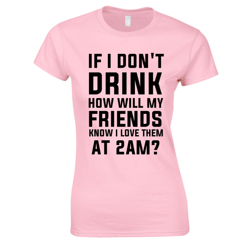 If I Don't Drink How Will My Friends Know I Love Them At 2AM Top In Pink