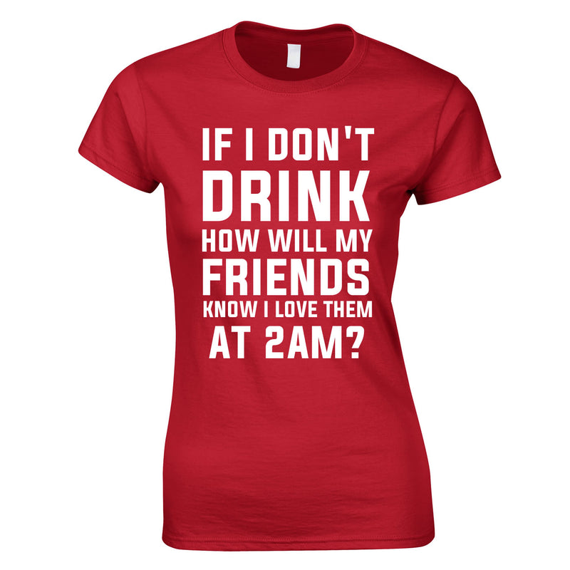 If I Don't Drink How Will My Friends Know I Love Them At 2AM Top In Red