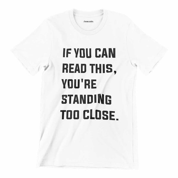 If You Can Read This You're Standing Too Close T Shirt