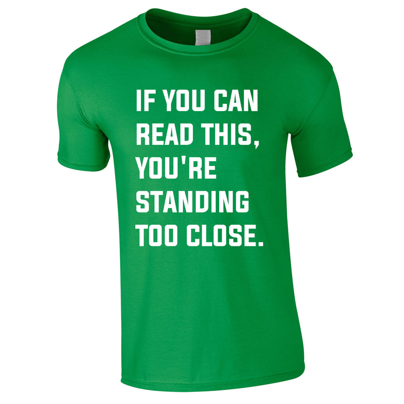 If You Can Read This You're Standing Too Close Tee In Green