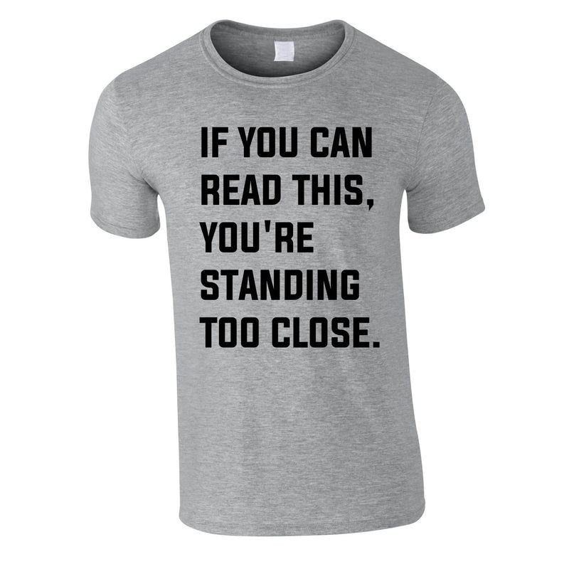 If You Can Read This You're Standing Too Close Tee In Grey