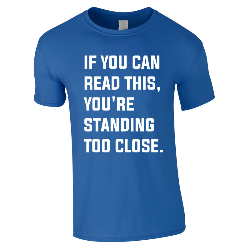 If You Can Read This You're Standing Too Close Tee In Royal
