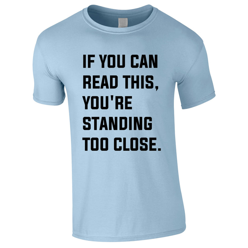 If You Can Read This You're Standing Too Close Tee In Sky