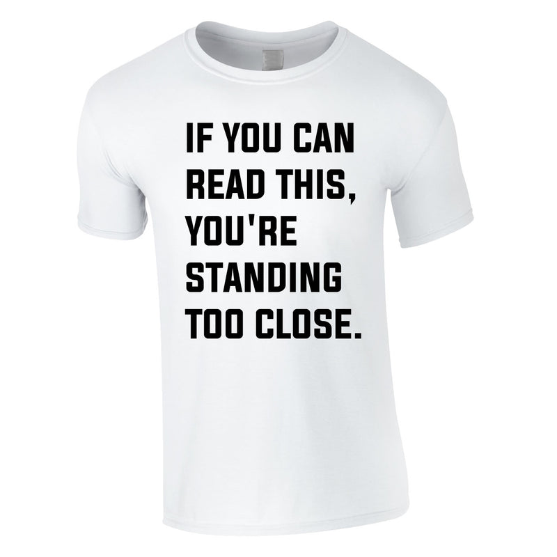 If You Can Read This You're Standing Too Close Tee In White