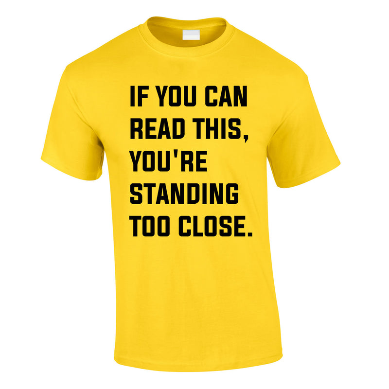 If You Can Read This You're Standing Too Close Tee In Yellow