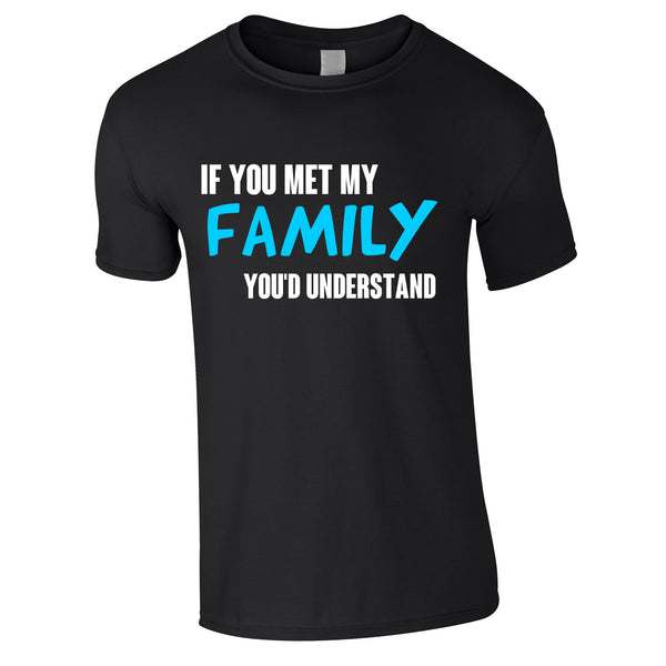 If You Met My Family You'd Understand Mens Tee In Black