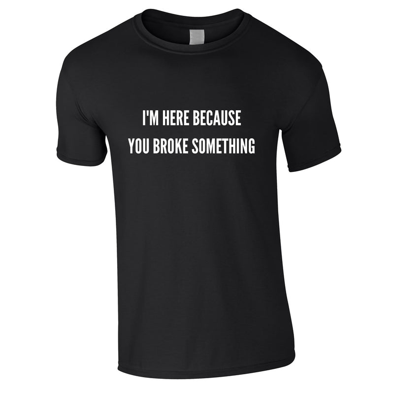 I'm Here Because You Broke Something Tee In Black