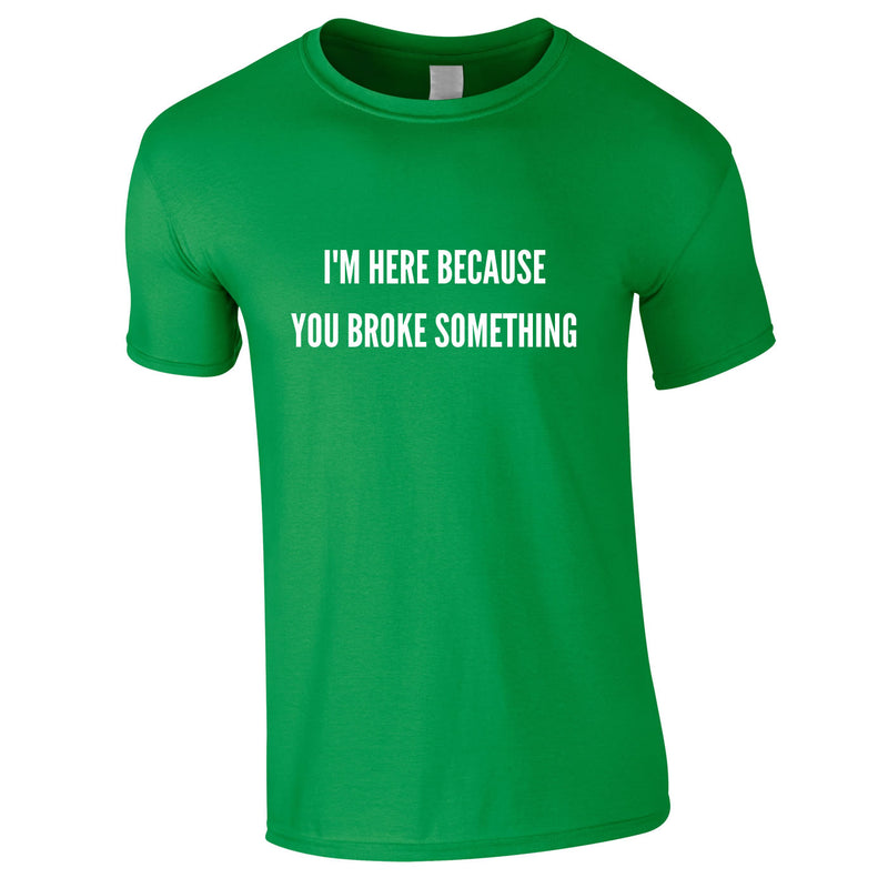 I'm Here Because You Broke Something Tee In Green