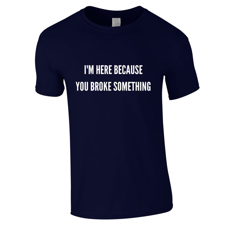 I'm Here Because You Broke Something Tee In Navy