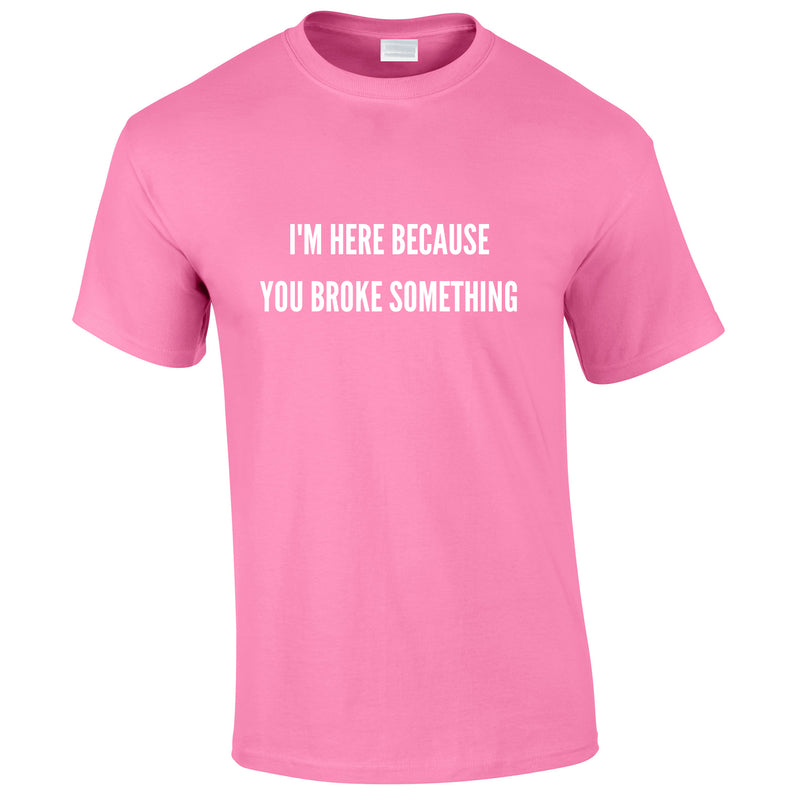 I'm Here Because You Broke Something Tee In Pink