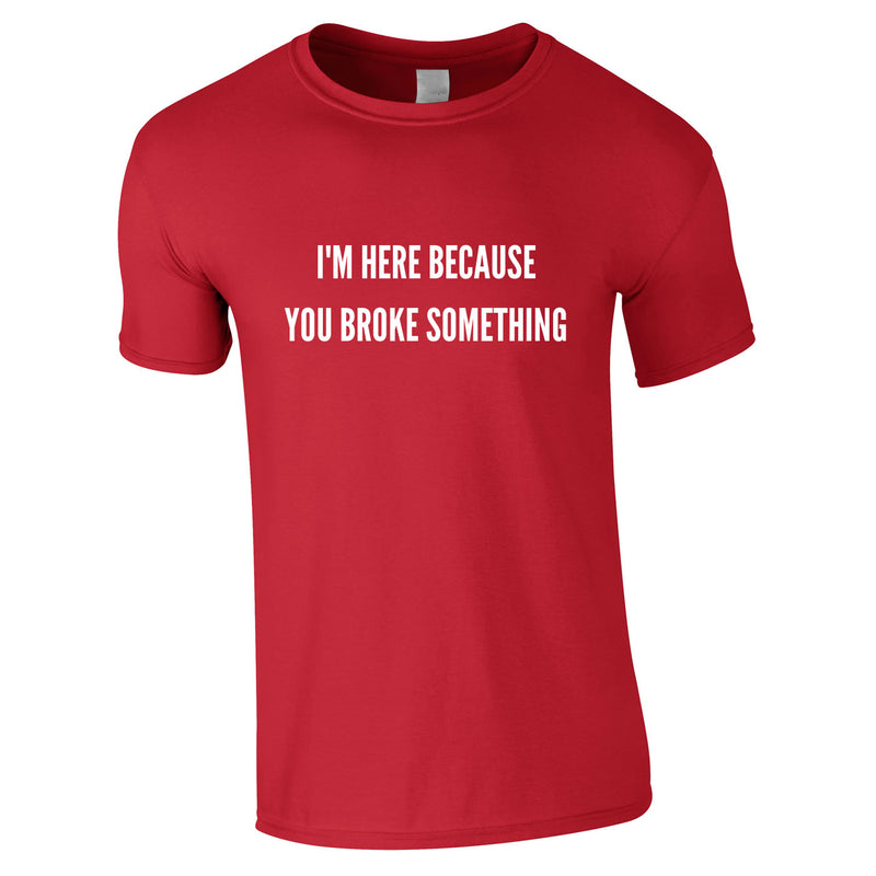 I'm Here Because You Broke Something Tee In Red