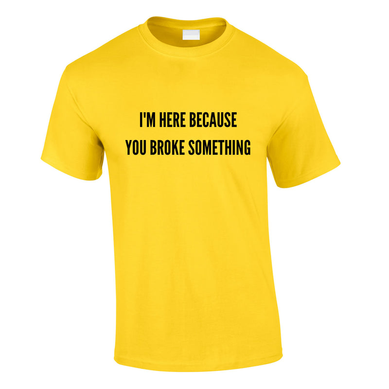 I'm Here Because You Broke Something Tee In Yellow