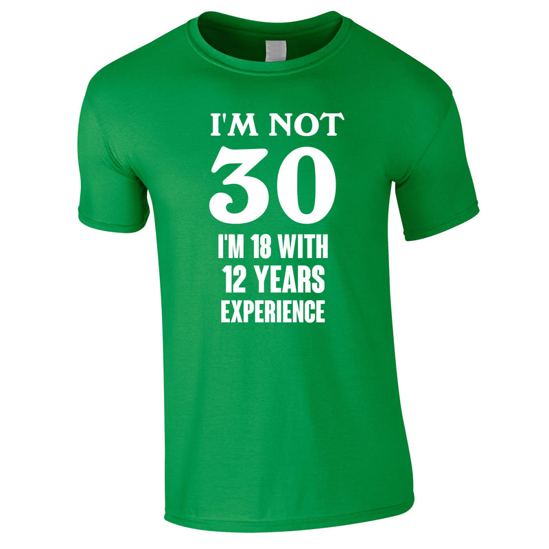 I'm Not 30 I'm 18 With 12 Years Experience Tee In Green