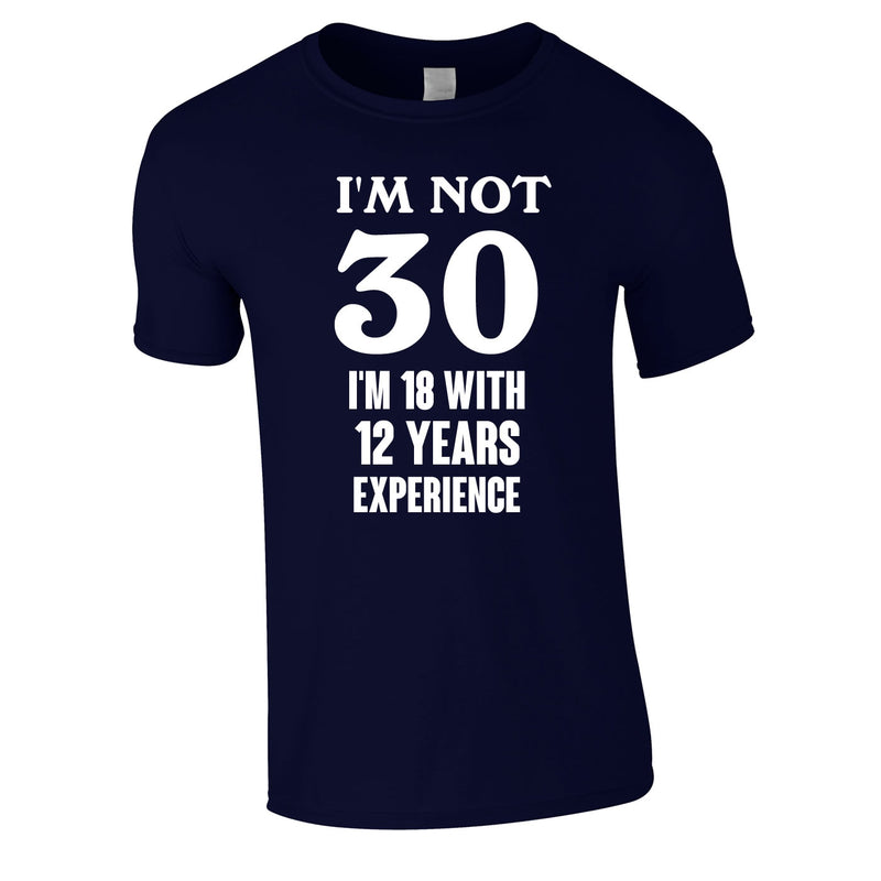 I'm Not 30 I'm 18 With 12 Years Experience Tee In Navy